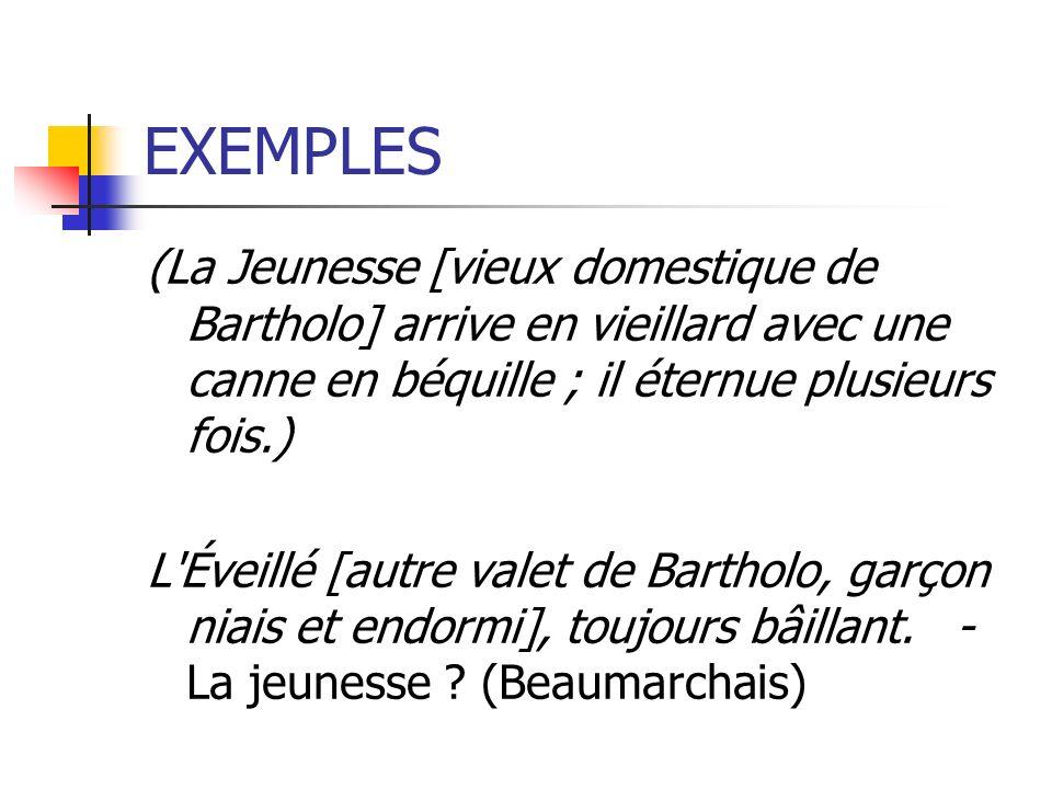 EXEMPLES (La Jeunesse [vieux domestique de Bartholo] arrive en vieillard avec une canne en béquille ; il éternue plusieurs fois.)